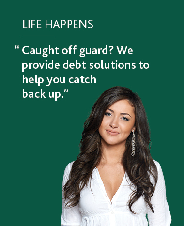 Life Happens: Caught off guard? We provide debt solutions to help you catch back up.