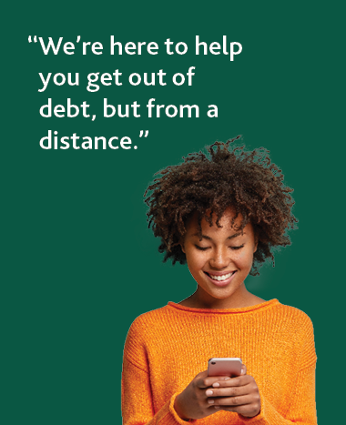 We're here to help you get out of debt, but from a distance.